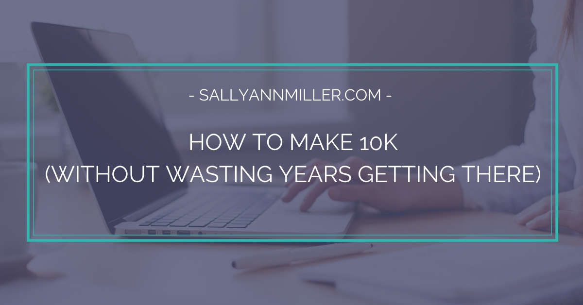 Discover how to make 10K without wasting a lot of time along the way