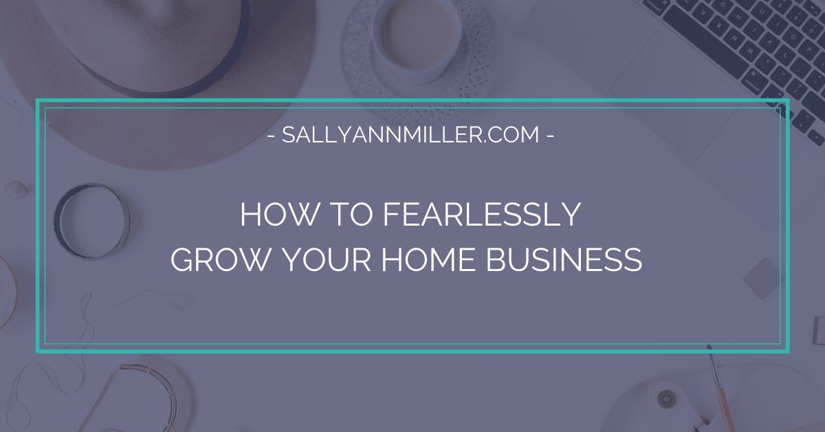 How to fearlessly grow your home business