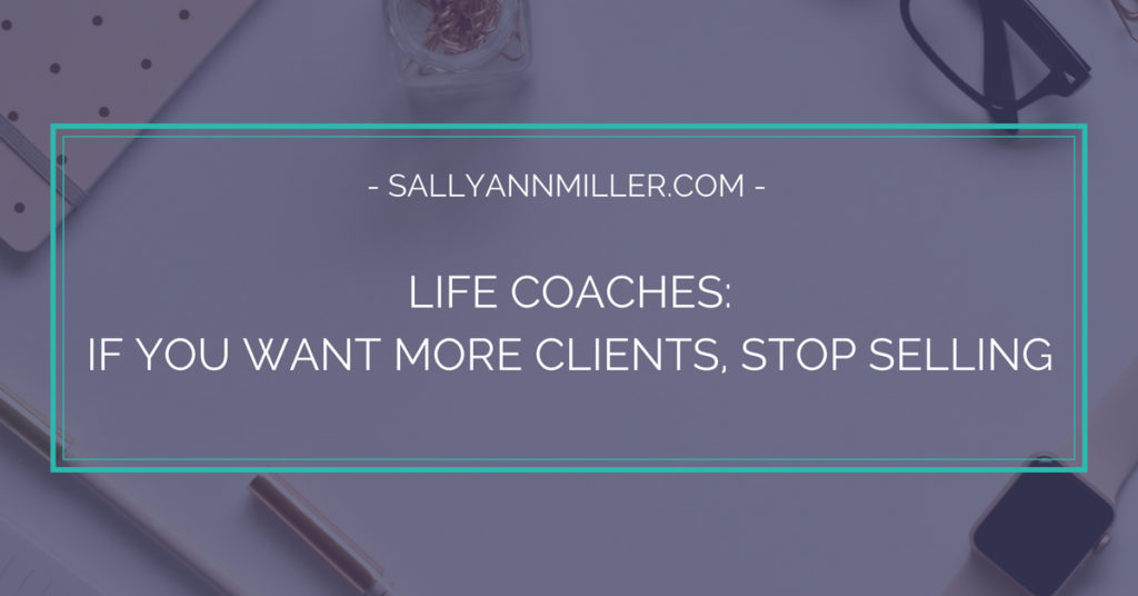 Life Coaches: If You Want More Clients, Stop Selling