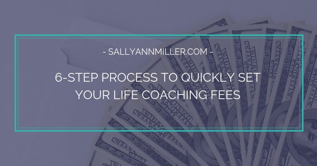 This six-step process will help you easily set your life coaching fees where they need to be.
