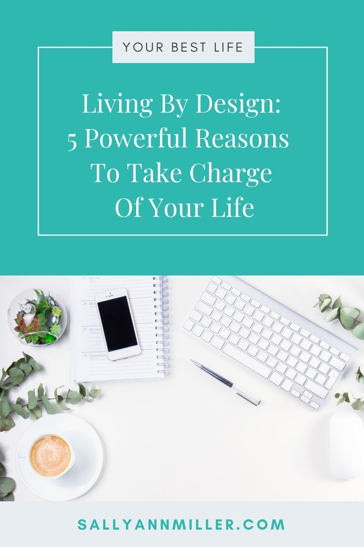 Living by design, five powerful reasons to take charge of your life.