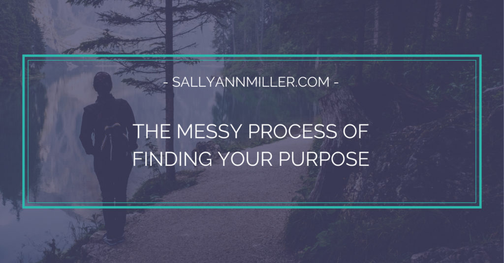 Ready to start finding your purpose? It can be a messy process at first, so don't give up. Keep going!