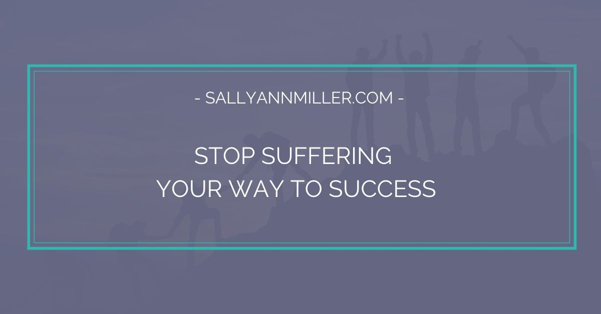Stop suffering your way to success.