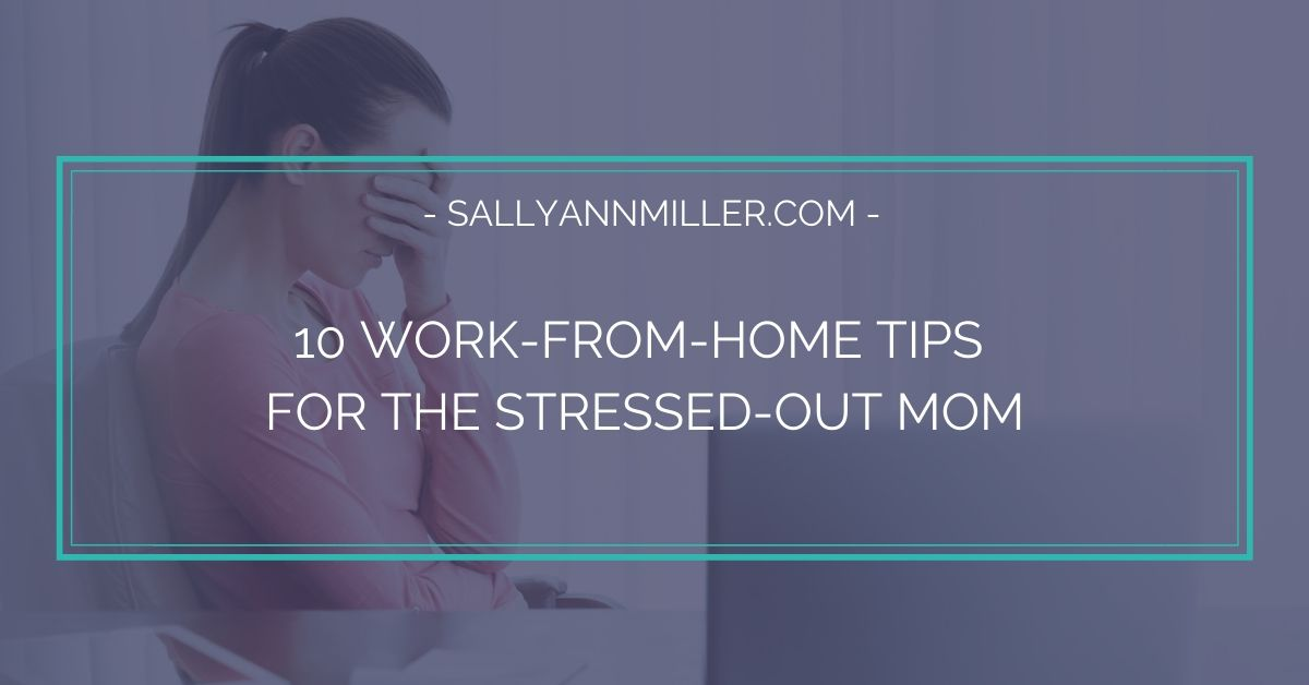 10 work from home tips for the stressed out mom.